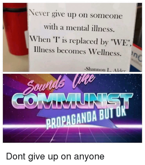 """Wellness: Never give up on someone  with a mental illness.  When """"T"""" is replaced by """"WE  Illness becomes Wellness. n  -Shannon L. Alder  PROPAGANDA BUI Dont give up on anyone"""