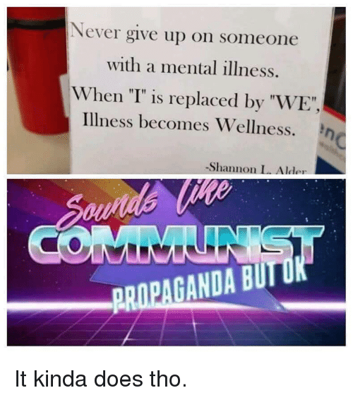 """Wellness: Never give up on someone  with a mental illness.  When """"T"""" is replaced by """"WE""""  illness becomes Wellness. η  -Shannon L. Alder  PROPAGANDA BUIT It kinda does tho."""
