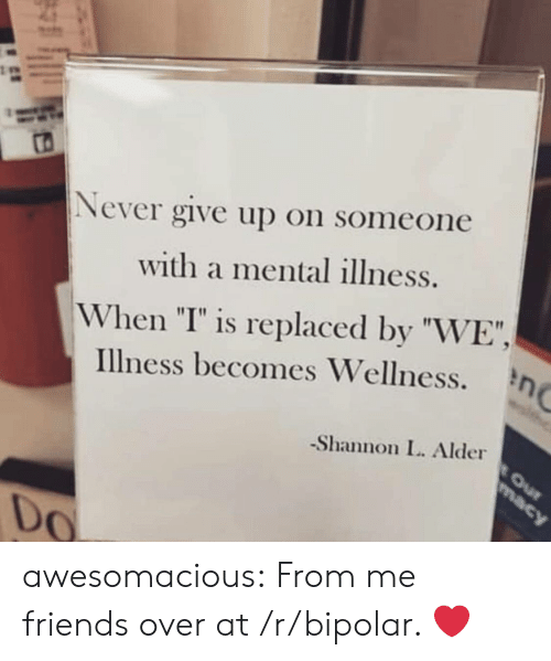 """Wellness: Never give up on someone  with a mental illness.  When """"I"""" is replaced by """"WE"""",  Illness becomes Wellness.  -Shannon L. Alder  0 awesomacious:  From me friends over at /r/bipolar. ❤️"""