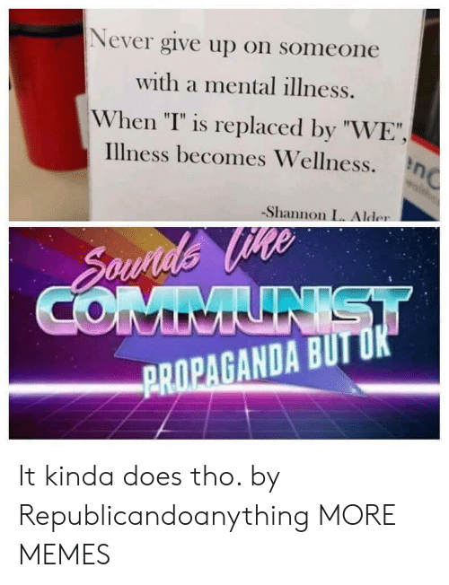 """Wellness: Never give up on someone  with a mental illness.  When """"T"""" is replaced by """"WE""""  illness becomes Wellness. η  -Shannon L. Alder  PROPAGANDA BUIT It kinda does tho. by Republicandoanything MORE MEMES"""