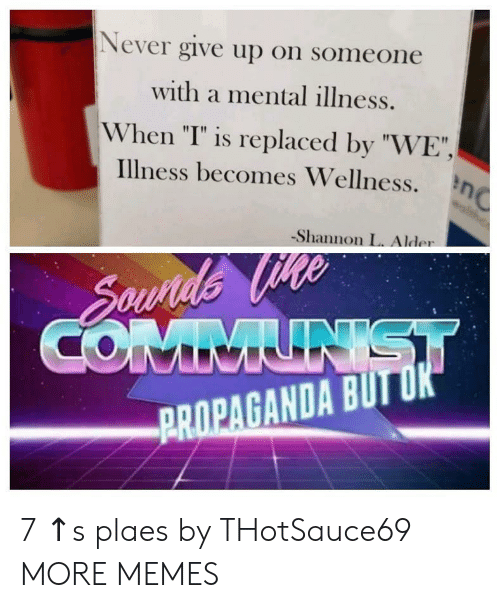 """Wellness: Never give up on someone  with a mental illness.  When """"I"""" is replaced by """"WE"""",  illness becomes Wellness.  -Shannon L. Alder  PROPAGANDA BUTU 7 ↑s plaes by THotSauce69 MORE MEMES"""