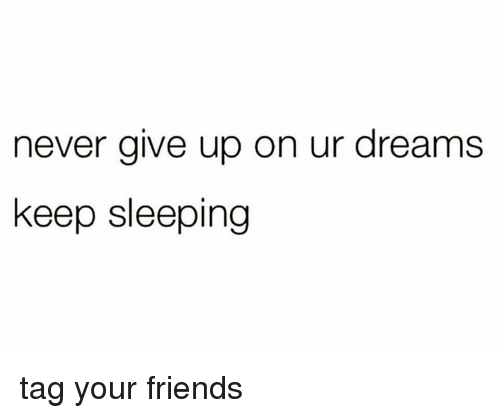 Keep Sleeping: never give up on ur dreams  keep sleeping tag your friends