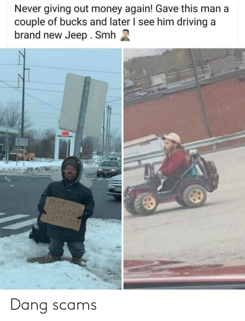 SMH: Never giving out money again! Gave this man a  couple of bucks and later I see him driving a  brand new Jeep. Smh  06-18 2.0x25  HELP  SANTA  LEFT ME Dang scams