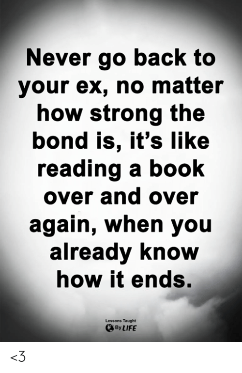 Life, Memes, and Book: Never go back to  your ex, no matter  how strong the  bond is, it's like  reading a booK  over and over  again, When you  already Know  now it endS.  Lessons Taught  By LIFE <3