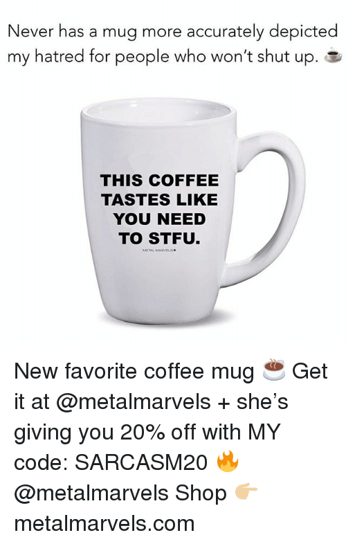 Coffee Mug: Never has a mug more accurately depicted  my hatred for people who won't shut up. a  THIS COFFEE  TASTES LIKE  YOU NEED  TO STFU New favorite coffee mug ☕️ Get it at @metalmarvels + she's giving you 20% off with MY code: SARCASM20 🔥 @metalmarvels Shop 👉🏼 metalmarvels.com