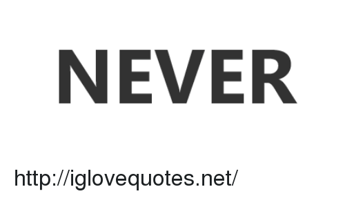 Http, Never, and Net: NEVER http://iglovequotes.net/