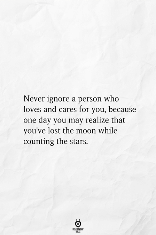 Cares: Never ignore a person who  loves and cares for you, because  one day you may realize that  you've lost the moon while  counting the stars.  RELATIONSHIP  ES