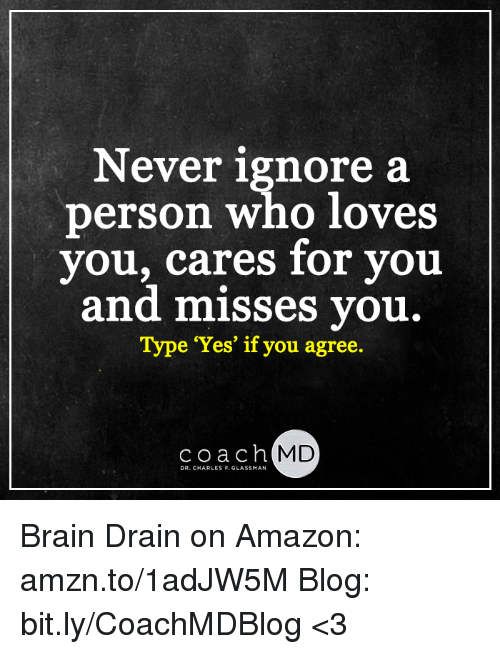 brain drain: Never ignore a  person who loves  you, cares for you  and misses you.  Type 'Yes' if you agree  coach MD  DR. CHARLES F. GLASSMAN Brain Drain on Amazon: amzn.to/1adJW5M Blog: bit.ly/CoachMDBlog  <3