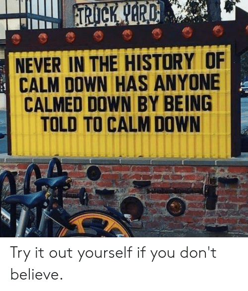 Has Anyone: NEVER IN THE HISTORY OF  CALM DOWN HAS ANYONE  CALMED DOWN BY BEING  TOLD TO CALM DOWN Try it out yourself if you don't believe.