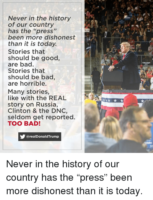 "seldom: Never in the history  of our country  has the ""press""  been more dishonest  than it is today.  Stories that  should be good,  are bad.  Stories that  should be bac,  are horrible.  TRUMP  Many stories,  like with the REAL  story on Russia,  Clinton & the DNC,  seldom get reported.  TOO BAD!  @realDonaldTrump Never in the history of our country has the ""press"" been more dishonest than it is today."