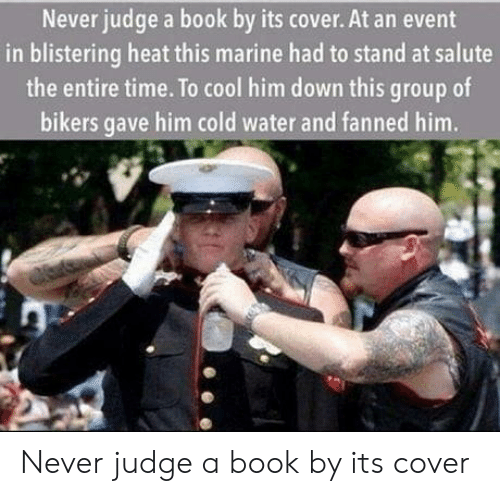 Salute: Never judge a book by its cover. At an event  in blistering heat this marine had to stand at salute  the entire time. To cool him down this group of  bikers gave him cold water and fanned him. Never judge a book by its cover
