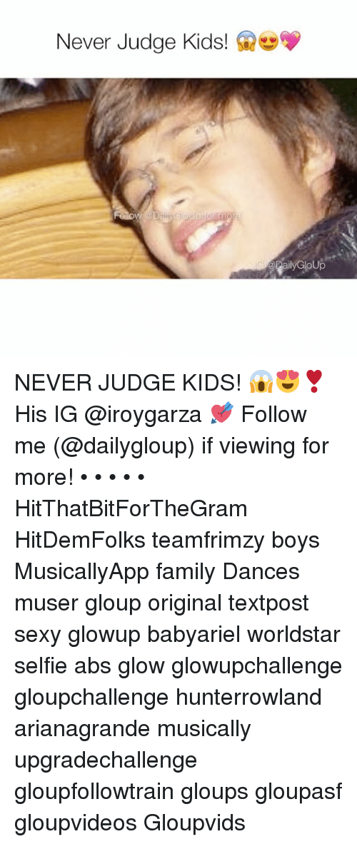 Sexis: Never Judge Kids!  w a Day Goup  Rally GloUp NEVER JUDGE KIDS! 😱😍❣️ His IG @iroygarza 💘 Follow me (@dailygloup) if viewing for more! • • • • • HitThatBitForTheGram HitDemFolks teamfrimzy boys MusicallyApp family Dances muser gloup original textpost sexy glowup babyariel worldstar selfie abs glow glowupchallenge gloupchallenge hunterrowland arianagrande musically upgradechallenge gloupfollowtrain gloups gloupasf gloupvideos Gloupvids