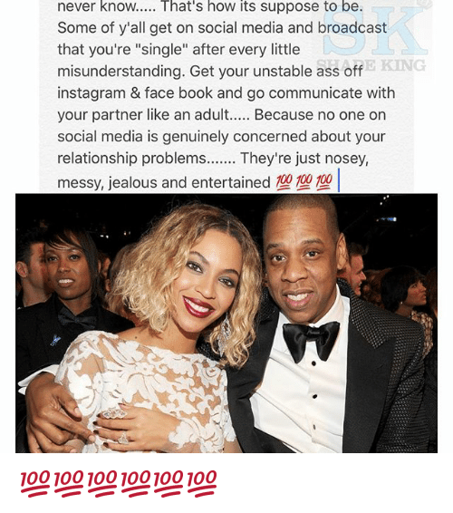 """Face Book: never know..... That's how its suppose to be.  Some of y'all get on social media and broadcast  that you're """"single"""" after every little  E KING  misunderstanding. Get your unstable ass off  instagram & face book and go communicate with  your partner like an adult  Because no one on  social media is genuinely concerned about your  relationship problems  They're just nosey, 💯💯💯💯💯💯"""