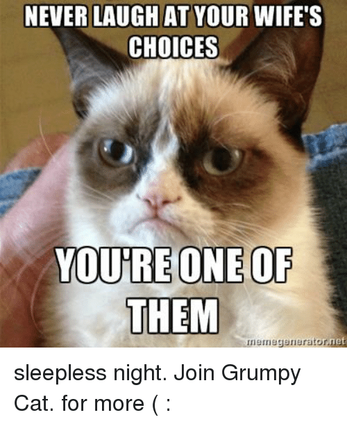Never Laugh At Your Wifes Choices: NEVER LAUGH AT YOUR WIFE'S  CHOICES  YOURE ONE OF  THEM  nemegenerator,net sleepless night. Join Grumpy Cat. for more ( :