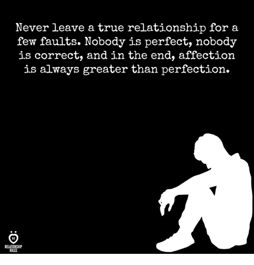 True, Never, and For: Never leave a true relationship for a  few faults. Nobody is perfect, nobody  is correct, and in the end, affection  is always greater than perfection.  RELATIONSHIP  RULES