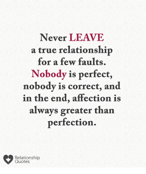 Memes, True, and Quotes: Never LEAVE  a true relationship  for a few faults.  Nobody is perfect,  nobody is correct, and  in the end, affection is  always greater than  perfection.  Relationship  Quotes