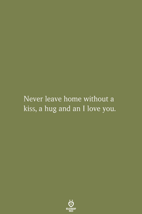 Love, I Love You, and Home: Never leave home without a  kiss, a hug and an I love you.  RELATIONSHIP  ES