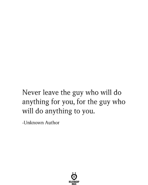 Never, Who, and Unknown: Never leave the guy who will do  anything for you, for the guy who  will do anything to you.  -Unknown Author  RELATIONSHIP  RULES