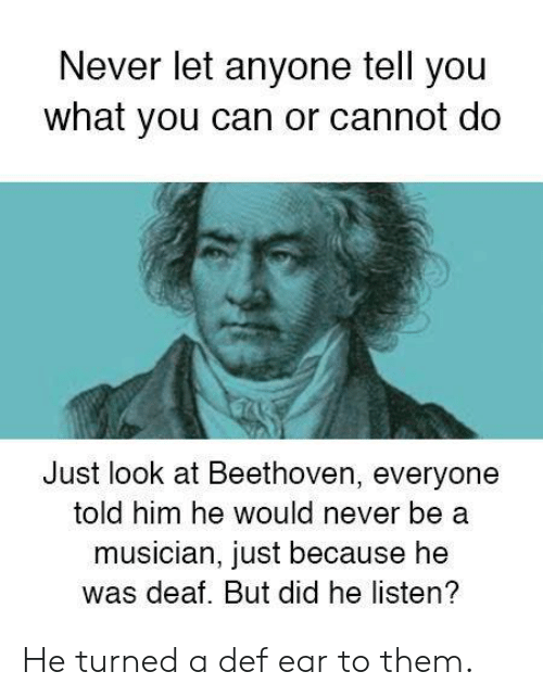 Dank, Beethoven, and Never: Never let anyone tell you  what you can or cannot do  Just look at Beethoven, everyone  told him he would never be a  musician, just because he  was deaf. But did he listen? He turned a def ear to them.