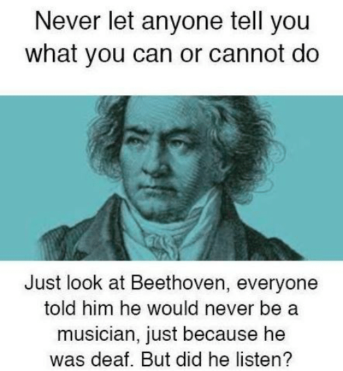 But Did: Never let anyone tell you  what you can or cannot do  Just look at Beethoven, everyone  told him he would never be a  musician, just because he  was deaf. But did he listen?