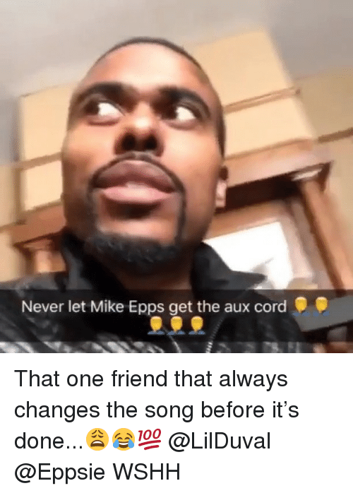 Memes, Mike Epps, and Wshh: Never let Mike Epps get the aux cord That one friend that always changes the song before it's done...😩😂💯 @LilDuval @Eppsie WSHH