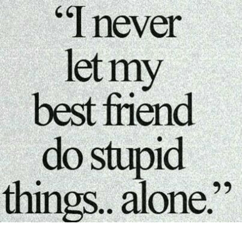 "Being Alone, Best Friend, and Best: "" never  let my  best friend  do stupid  things. alone."""