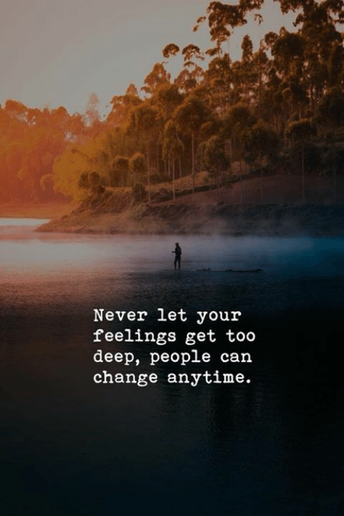 Change, Never, and Deep: Never let your  feelings get too  deep, people can  change anytime.