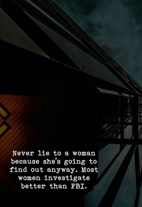 Fbi, Women, and Never: Never lie to a woman  because she's going to  find out anyway. Most  women investigate  better than FBI