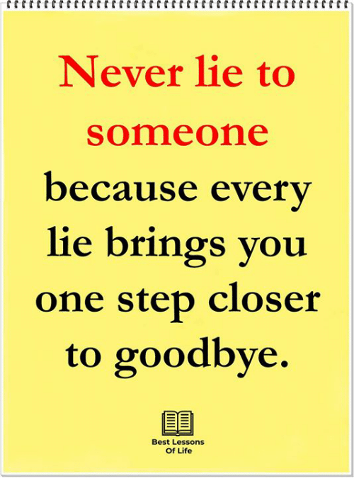 One Step Closer: Never lie to  someone  because everv  lie brings you  one step closer  to goodbye.  Best Lessons  Of Life