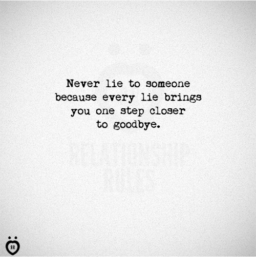 One Step Closer: Never lie to someone  because every lie brings  you one step closer  to goodbye.