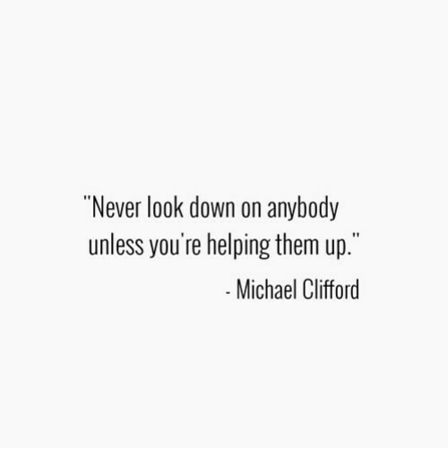 """clifford: """"Never look down on anybody  unless you're helping them up.""""  Michael Clifford"""