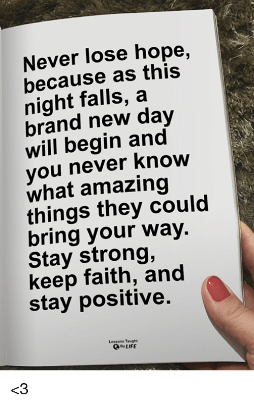 staying strong: Never lose hope,  because as this  night falls, a  brand new day  will begin and  you never Know  what amazing  things they could  bring your way.  Stay strong,  keep faith, and  stay positive.  Lessons Taught  By LIFE <3