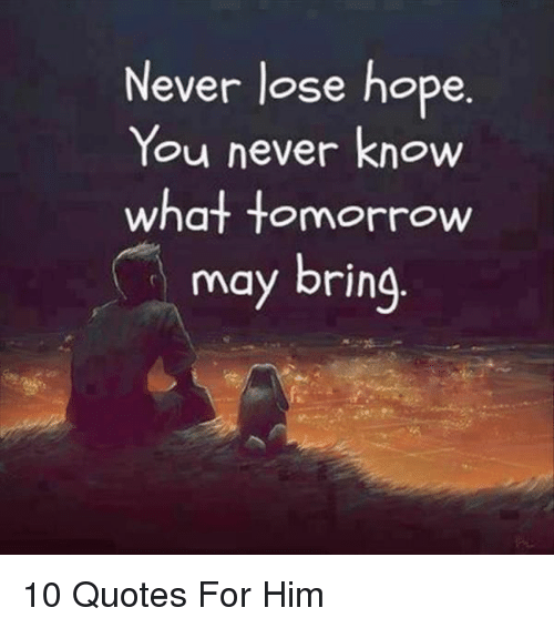 Quotes, Tomorrow, and Hope: Never lose hope  You never know  what tomorrow  may bring  Y. 10 Quotes For Him