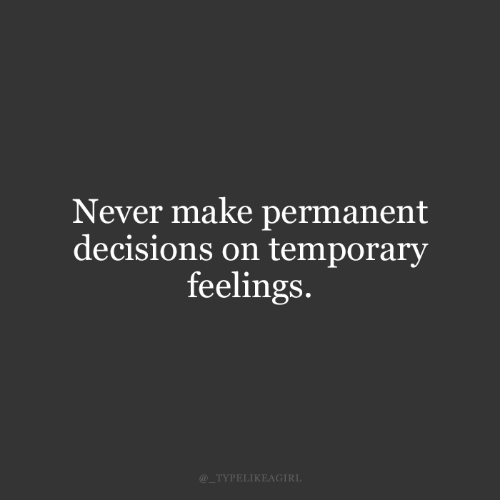 Decisions, Never, and Make: Never make permanent  decisions on temporary  feelings.  @_TYPELIKEAGIRL