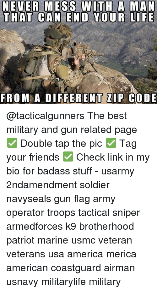 zips: NEVER MESS WITH A MAN  THAT CAN END YOUR LIFE  FROM A DIFFERENT ZIP CODE @tacticalgunners The best military and gun related page ✅ Double tap the pic ✅ Tag your friends ✅ Check link in my bio for badass stuff - usarmy 2ndamendment soldier navyseals gun flag army operator troops tactical sniper armedforces k9 brotherhood patriot marine usmc veteran veterans usa america merica american coastguard airman usnavy militarylife military