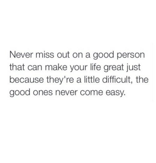 Life, Good, and Never: Never miss out on a good person  that can make your life great just  because they're a little difficult, the  good ones never come easy.