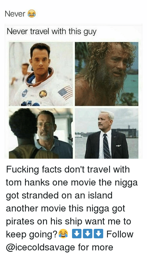 Dank, Tom Hanks, and Pirates: Never  Never travel with this guy Fucking facts don't travel with tom hanks one movie the nigga got stranded on an island another movie this nigga got pirates on his ship want me to keep going?😂 ⬇️⬇️⬇️ Follow @icecoldsavage for more
