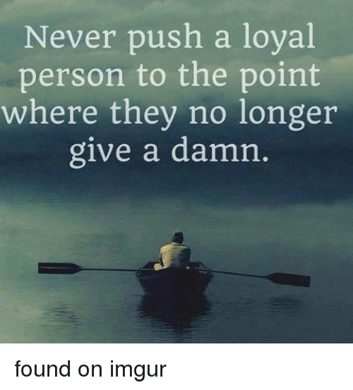 Run, Good, and Imgur: Never push a loval  person to the point  where they no longer  give a damn found on imgur