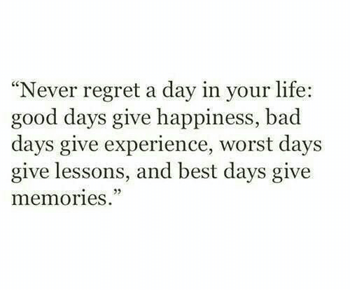 "Bad, Life, and Regret: ""Never regret a day in your life:  good days give happiness, bad  days give experience, worst days  give lessons, and best days give  memories"