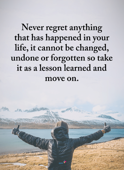 Life, Memes, and Regret: Never regret anything  that has happened in vour  life, it cannot be changed,  undone or forgotten so take  it as a lesson learned and  move on.  NERSY