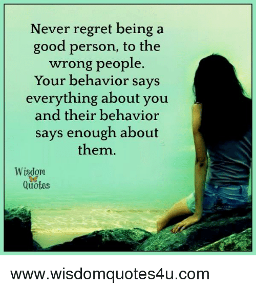 Regretment: Never regret being a  good person, to the  wrong people  Your behavior says  everything about you  and their behavior  says enough about  them  Wisdom  Quotes www.wisdomquotes4u.com