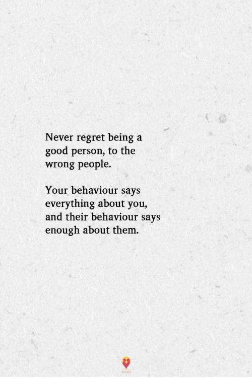 Regret, Good, and Never: Never regret being a  good person, to the  wrong people.  Your behaviour says  everything about you,  and their behaviour says  enough about them.