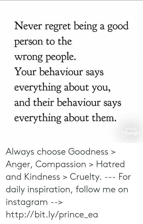 Instagram, Memes, and Prince: Never regret being a good  person to the  wrong people  Your behaviour says  everything about you,  and their behaviour savs  everything about them.  WOR Always choose Goodness > Anger, Compassion > Hatred and Kindness > Cruelty. --- For daily inspiration, follow me on instagram --> http://bit.ly/prince_ea