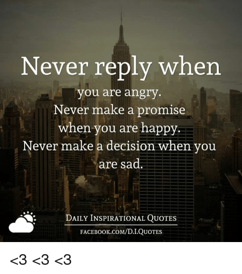 Face Book: Never reply when  you are angry  Never make a promise  when you are happy  Never make a decision when you  are sad.  DAILY INSPIRATIONAL QUOTES  FACE Book.coM/D.I QUOTES <3 <3 <3