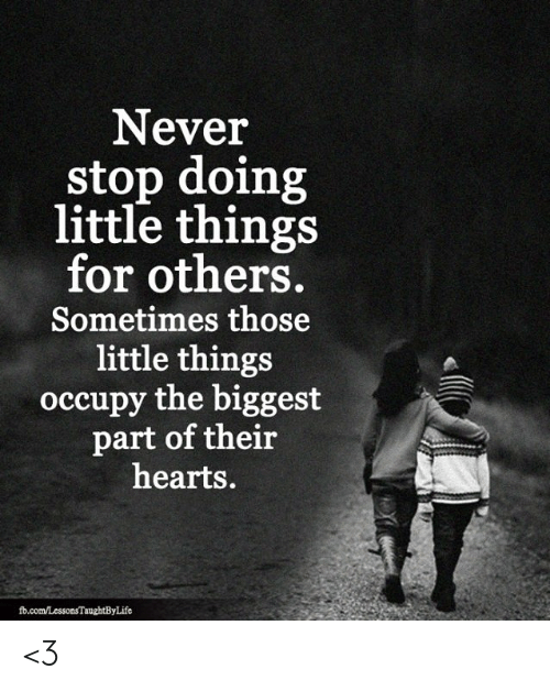 Memes, fb.com, and Hearts: Never  stop doing  little things  for others.  Sometimes those  little things  occupy the biggest  part of their  hearts.  fb.com/LessonsTaughtByLife <3