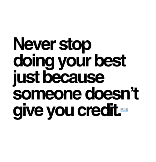 Doing Your Best: Never stop  doing your best  just because  someone doesn't  give you credit.  M2S