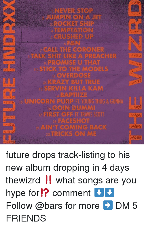 Travis Scott: NEVER STOP  JUMPIN ON AJET  ROCKET SHIP  TEMPTATION  CRUSHED UP  F&N  CALL THE CORONER  8TALK SHIT LIKE A PREACHER  PROMISE U THAT  o STICK TO THE MODELS  LOVERDOSE  KRAZY BUT TRUE  SERVIN KILLA KAM  4, BAPTIIZE  UNICORN PURP FT YOUNG THUG& GUNNA  GOIN DUMMI  FIRST OFF FT. TRAVIS SCOTT  8, FACESHOT  AIN'T COMING BACK  TRICKS ON ME future drops track-listing to his new album dropping in 4 days thewizrd ‼️ what songs are you hype for⁉️ comment ⬇️⬇️ Follow @bars for more ➡️ DM 5 FRIENDS