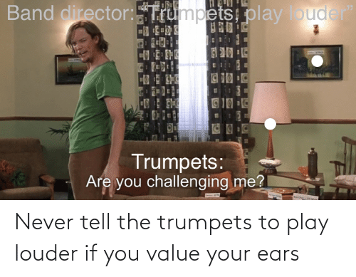 play: Never tell the trumpets to play louder if you value your ears