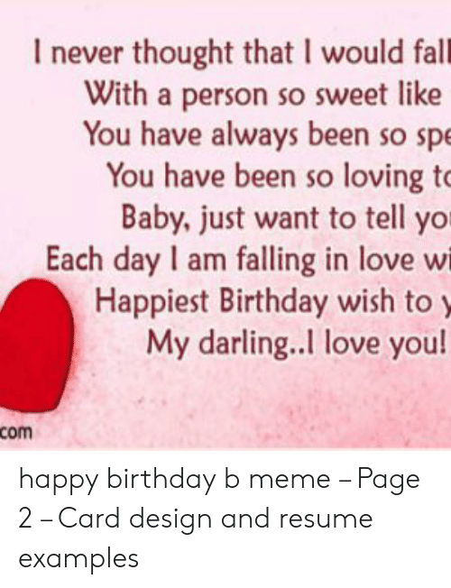 Card Design: never thought that I would fall  With a person so sweet like  You have always been so spe  You have been so loving to  Baby, just want to tell yor  Each day I am falling in love wi  Happiest Birthday wish to y  My darling..I love you!  com happy birthday b meme – Page 2 – Card design and resume examples
