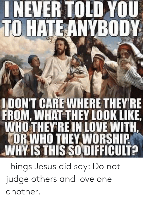 worship: NEVER TOLD YOU  TO HATE ANYBODY  IDON'T CARE WHERE THEY RE  FROM, WHAT THEY LOOK LIKE  WHO THEY'RE IN LOVE WITH.  OR WHO THEY WORSHIP  WHY IS THIS SO DIFFICULT? Things Jesus did say:  Do not judge others and love one another.